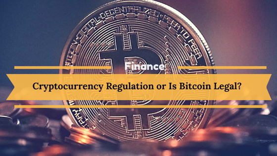 Cryptocurrency Regulation or Is Bitcoin Legal?